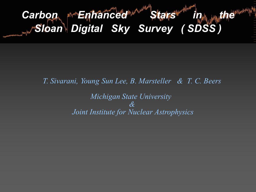 Carbon Enhanced Stars in the Sloan Digital Sky Survey ( SDSS ) T. Sivarani, Young Sun Lee, B. Marsteller & T. C. Beers Michigan State University & Joi