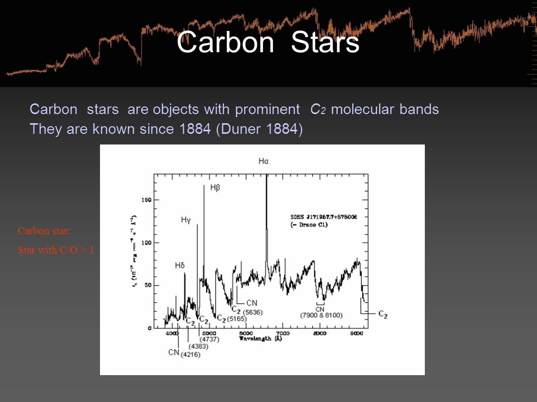 Carbon Stars Carbon stars are objects with prominent C 2 molecular bands They are known since 1884 (Duner 1884) Carbon star: Star with C/O > 1