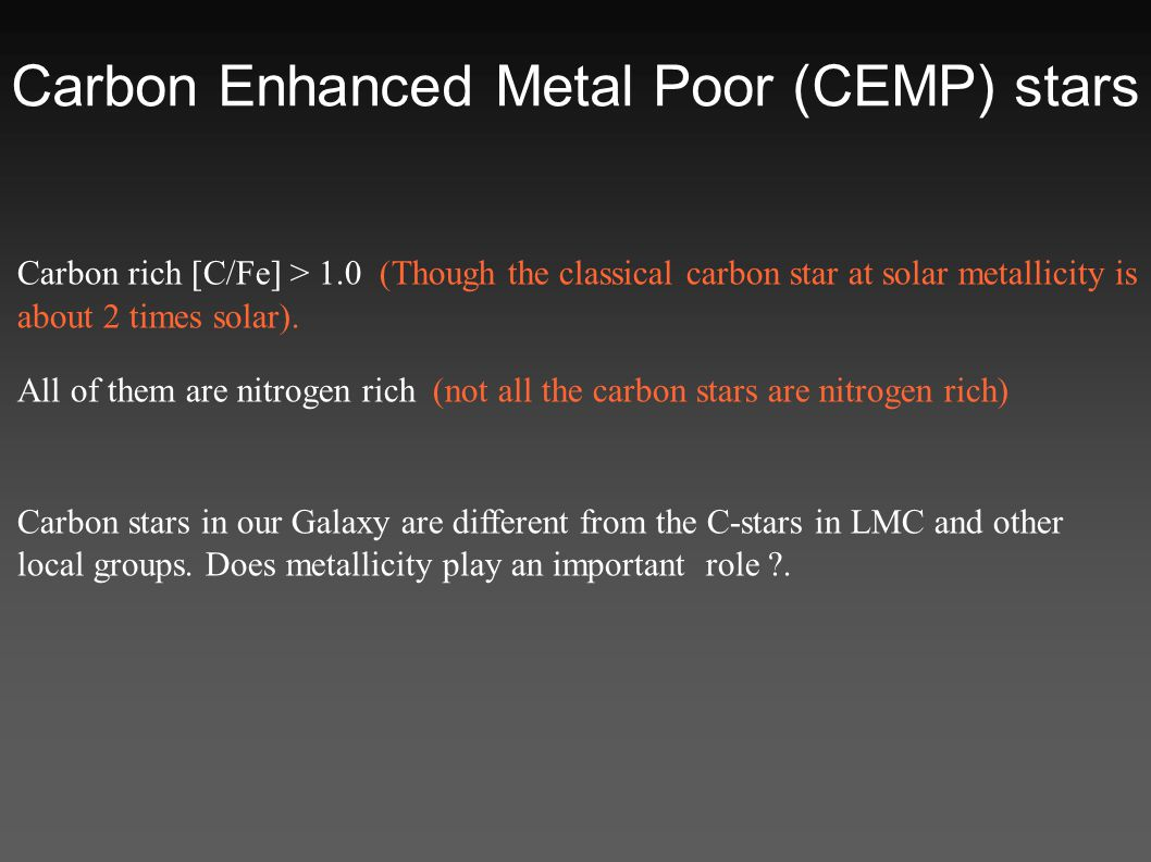 Carbon Enhanced Metal Poor (CEMP) stars Carbon rich [C/Fe] > 1.0 (Though the classical carbon star at solar metallicity is about 2 times solar).
