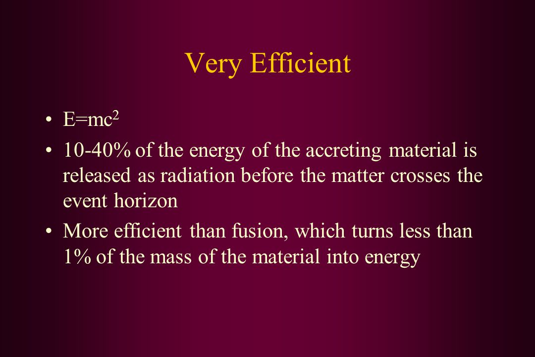 Very Efficient E=mc 2 10-40% of the energy of the accreting material is released as radiation before the matter crosses the event horizon More efficient than fusion, which turns less than 1% of the mass of the material into energy