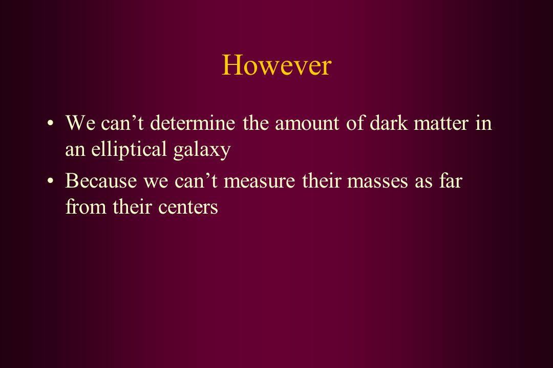 However We can't determine the amount of dark matter in an elliptical galaxy Because we can't measure their masses as far from their centers