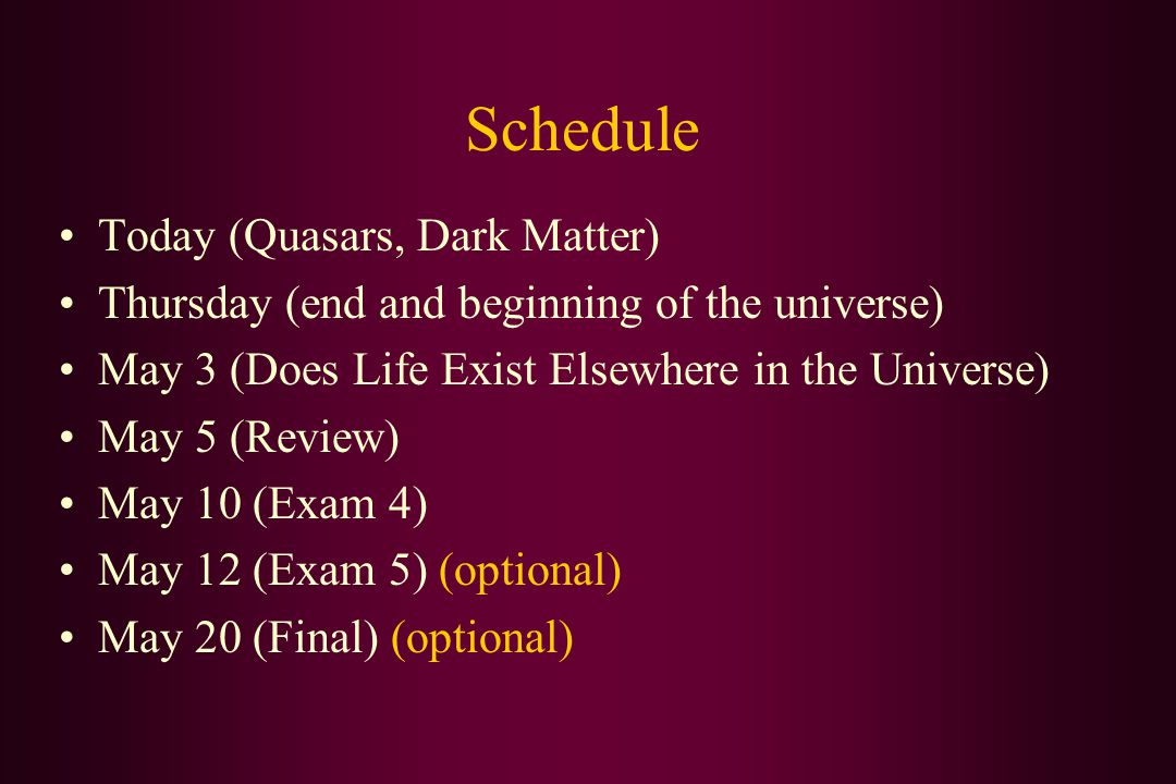 Schedule Today (Quasars, Dark Matter) Thursday (end and beginning of the universe) May 3 (Does Life Exist Elsewhere in the Universe) May 5 (Review) May 10 (Exam 4) May 12 (Exam 5) (optional) May 20 (Final) (optional)