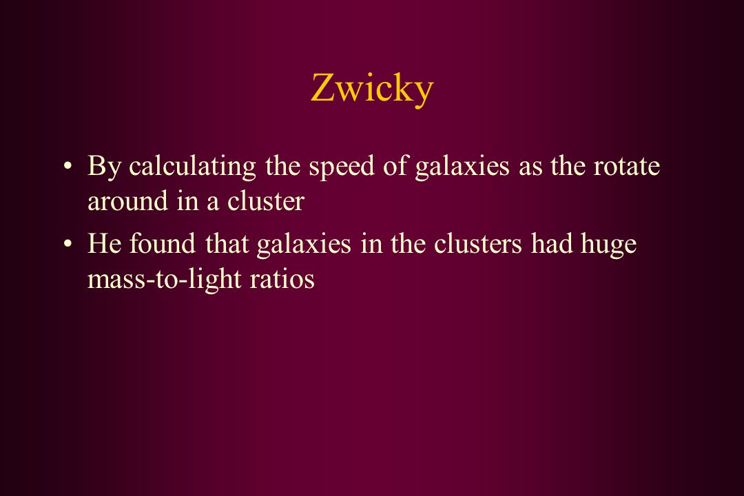 Zwicky By calculating the speed of galaxies as the rotate around in a cluster He found that galaxies in the clusters had huge mass-to-light ratios