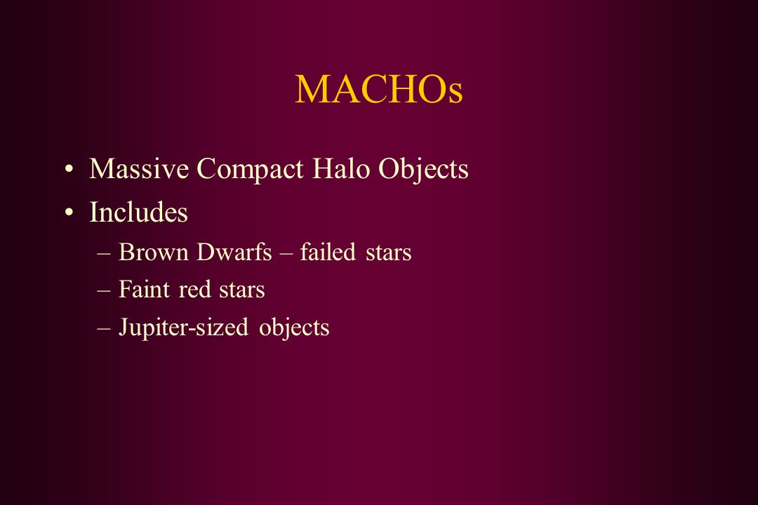 MACHOs Massive Compact Halo Objects Includes –Brown Dwarfs – failed stars –Faint red stars –Jupiter-sized objects