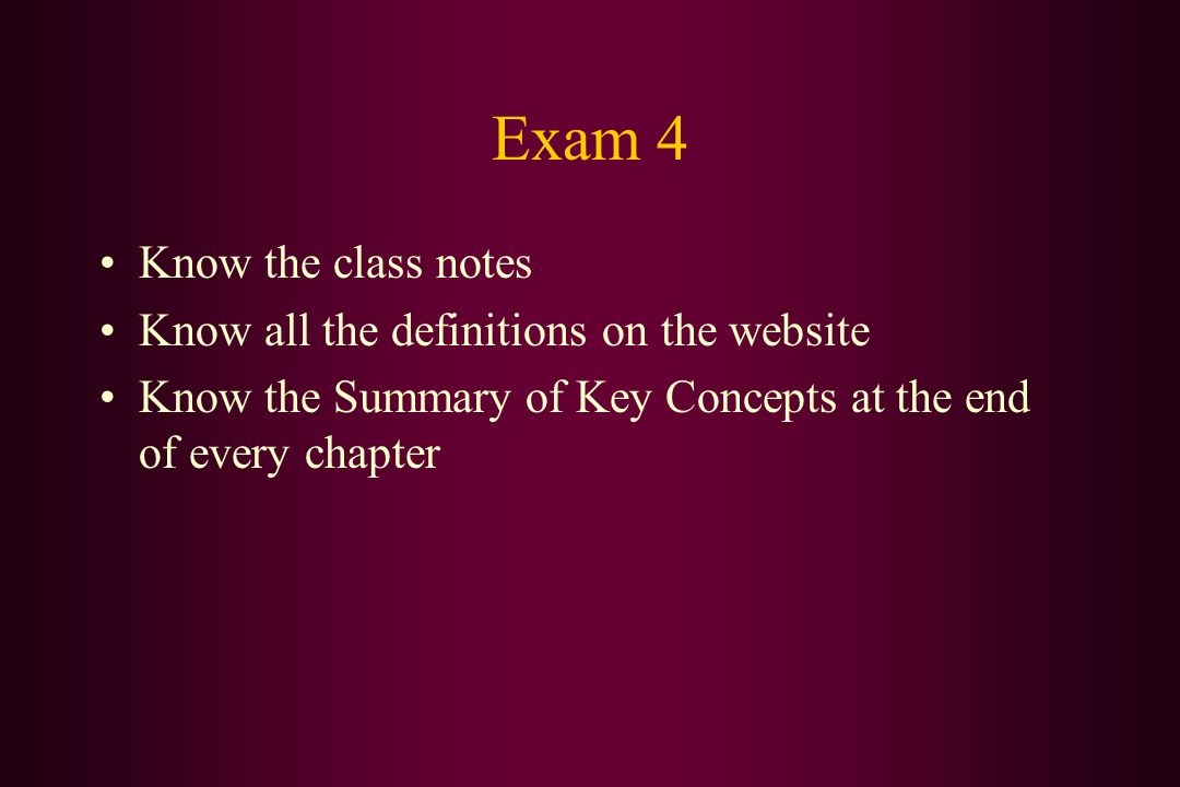 Exam 4 Know the class notes Know all the definitions on the website Know the Summary of Key Concepts at the end of every chapter
