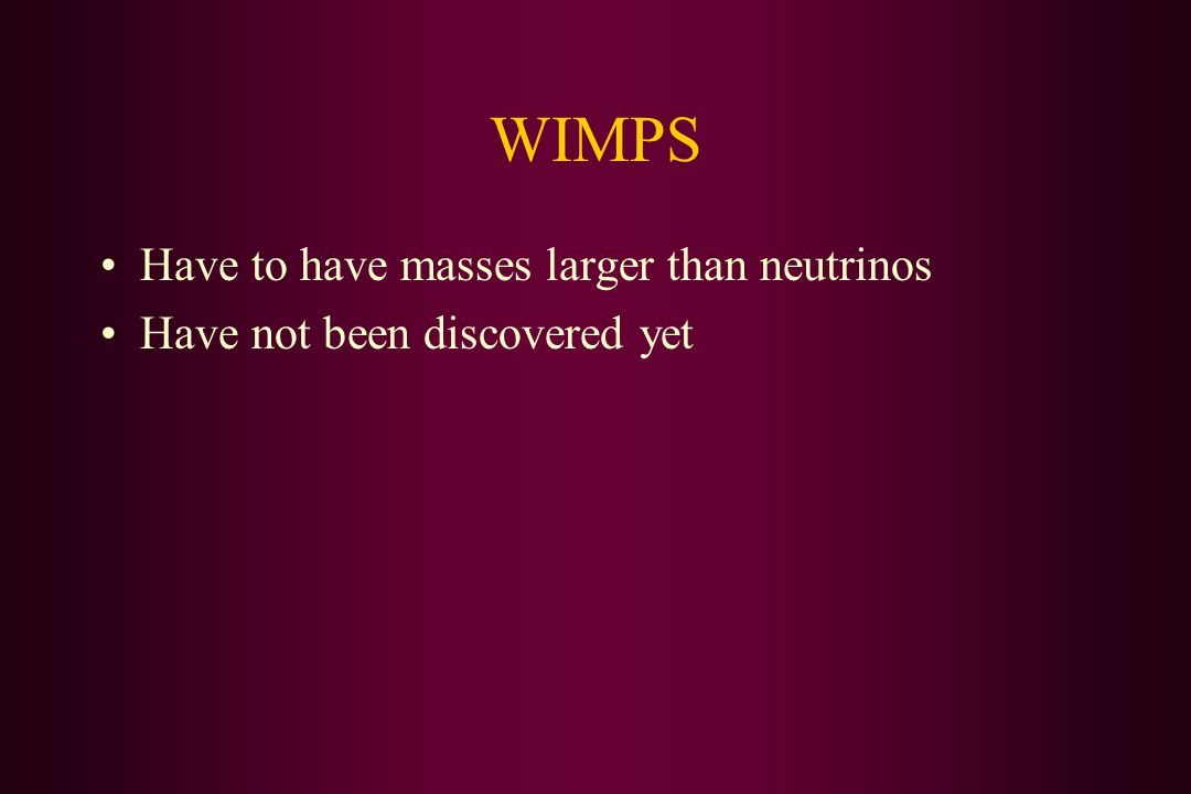 WIMPS Have to have masses larger than neutrinos Have not been discovered yet