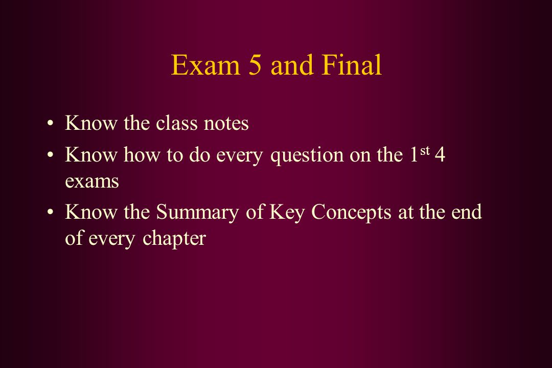 Exam 5 and Final Know the class notes Know how to do every question on the 1 st 4 exams Know the Summary of Key Concepts at the end of every chapter