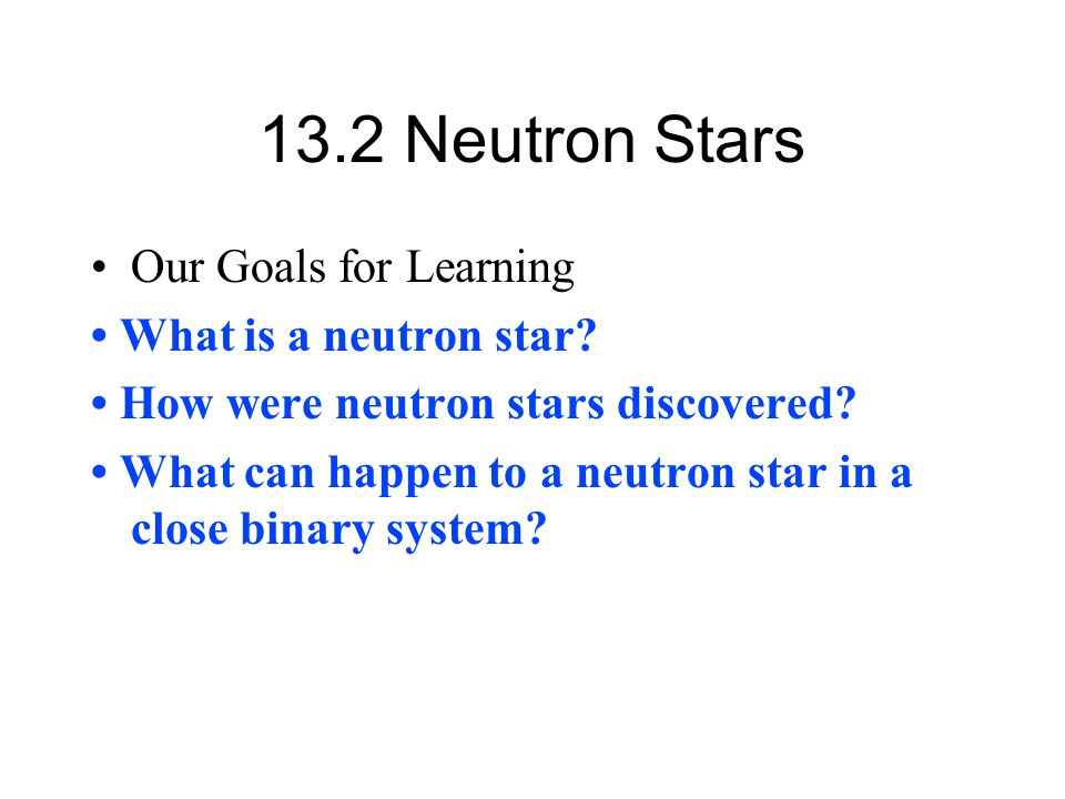 13.2 Neutron Stars Our Goals for Learning What is a neutron star? How were neutron stars discovered? What can happen to a neutron star in a close bina
