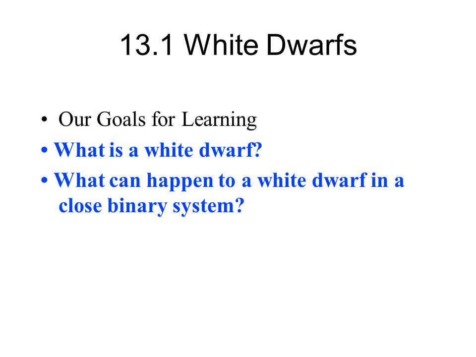 13.1 White Dwarfs Our Goals for Learning What is a white dwarf? What can happen to a white dwarf in a close binary system?