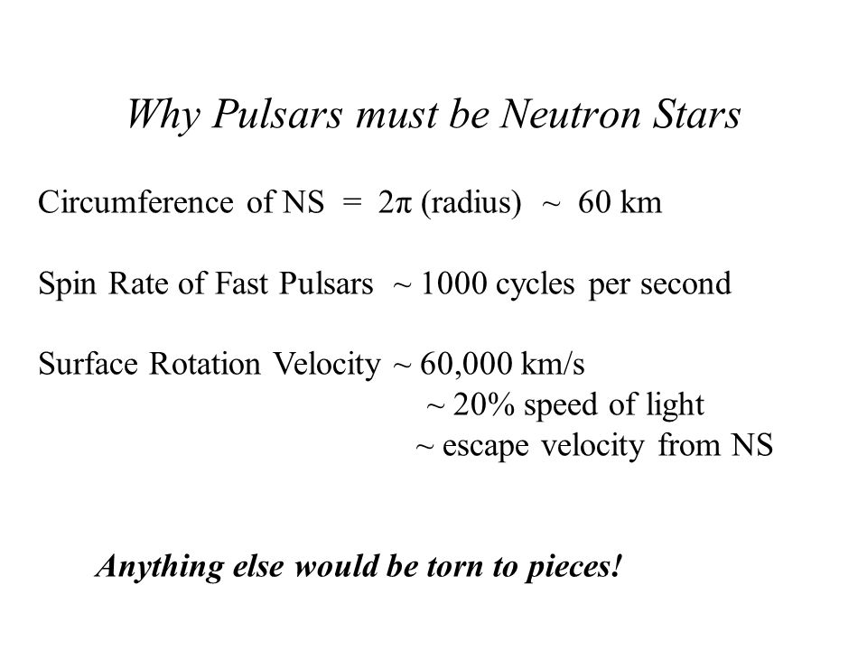 Why Pulsars must be Neutron Stars Circumference of NS = 2π (radius) ~ 60 km Spin Rate of Fast Pulsars ~ 1000 cycles per second Surface Rotation Veloci