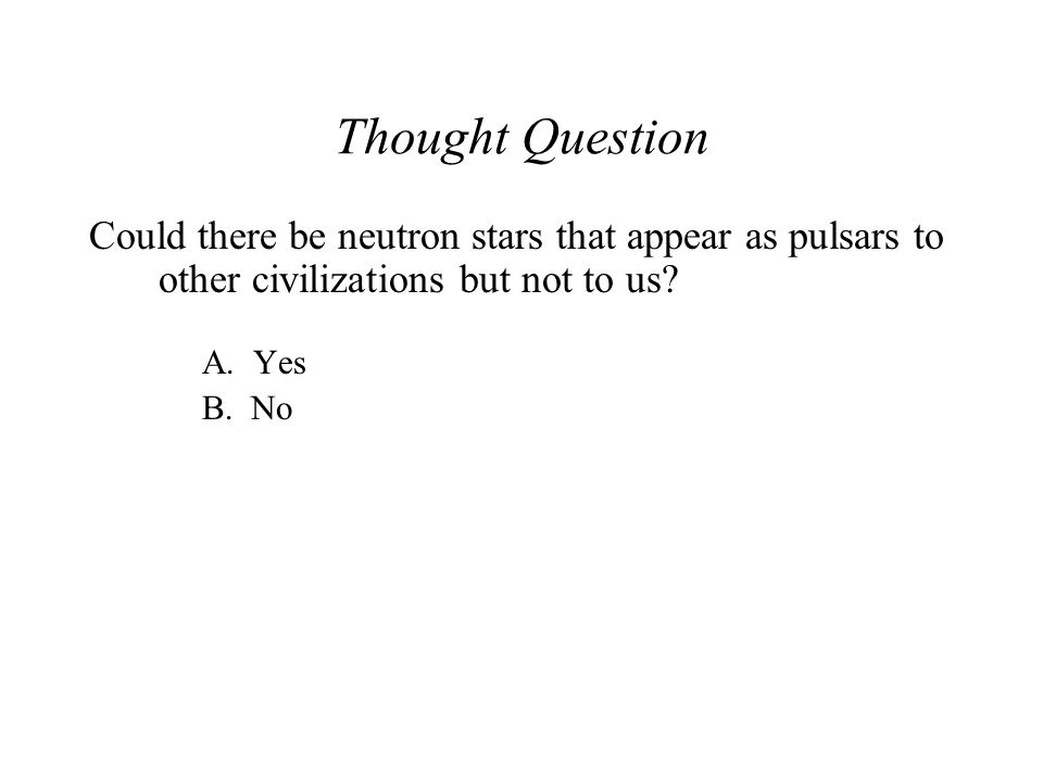 Thought Question Could there be neutron stars that appear as pulsars to other civilizations but not to us? A. Yes B. No