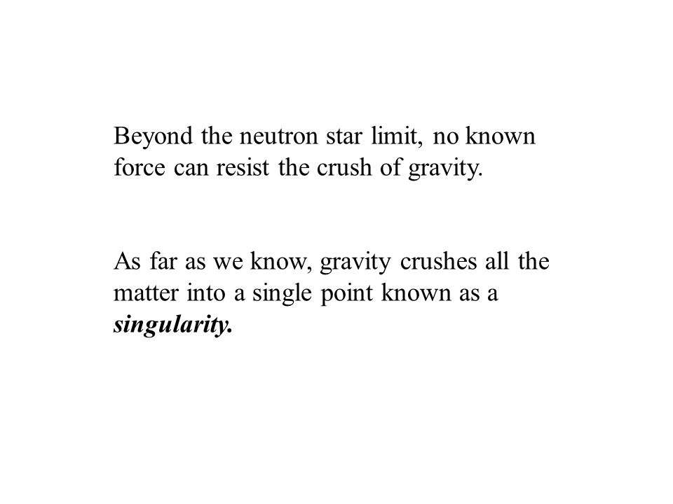 Beyond the neutron star limit, no known force can resist the crush of gravity. As far as we know, gravity crushes all the matter into a single point k