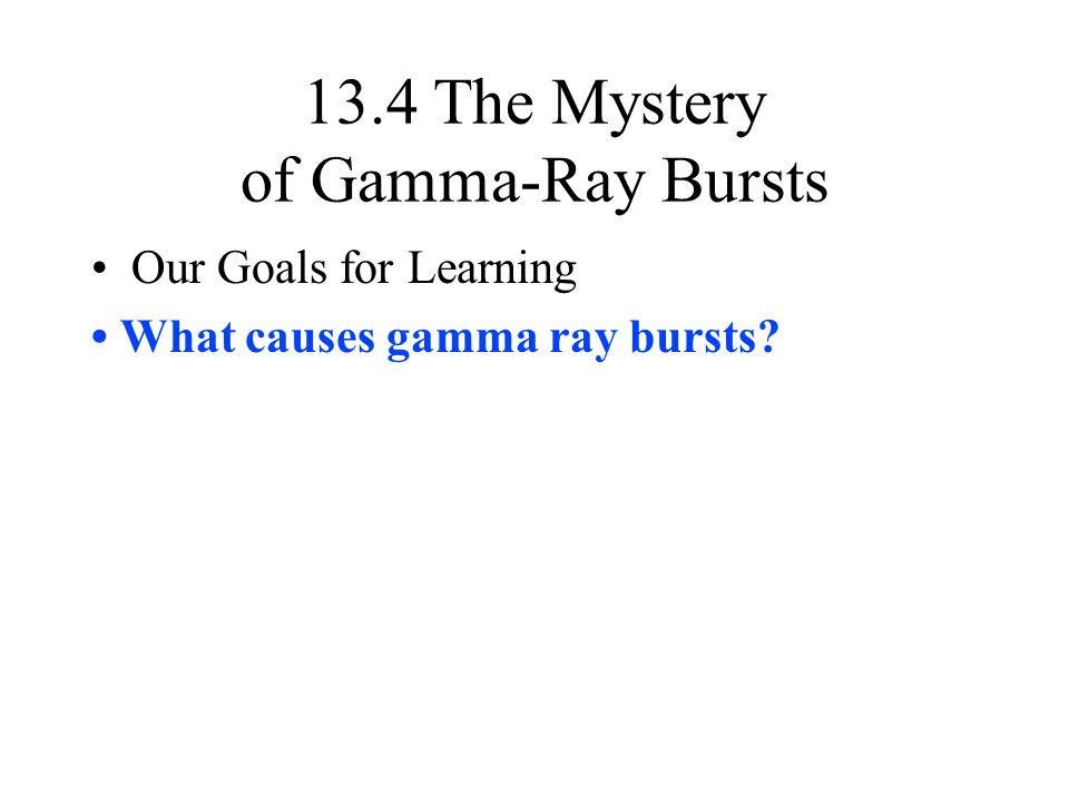 13.4 The Mystery of Gamma-Ray Bursts Our Goals for Learning What causes gamma ray bursts?