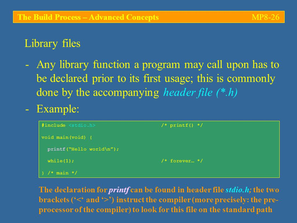 The Build Process – Advanced ConceptsMP8-26 -Any library function a program may call upon has to be declared prior to its first usage; this is commonly done by the accompanying header file (*.h) Library files -Example: #include /* printf() */ void main(void) { printf( Hello world\n ); while(1); /* forever… */ } /* main */ The declaration for printf can be found in header file stdio.h; the two brackets (' ') instruct the compiler (more precisely: the pre- processor of the compiler) to look for this file on the standard path