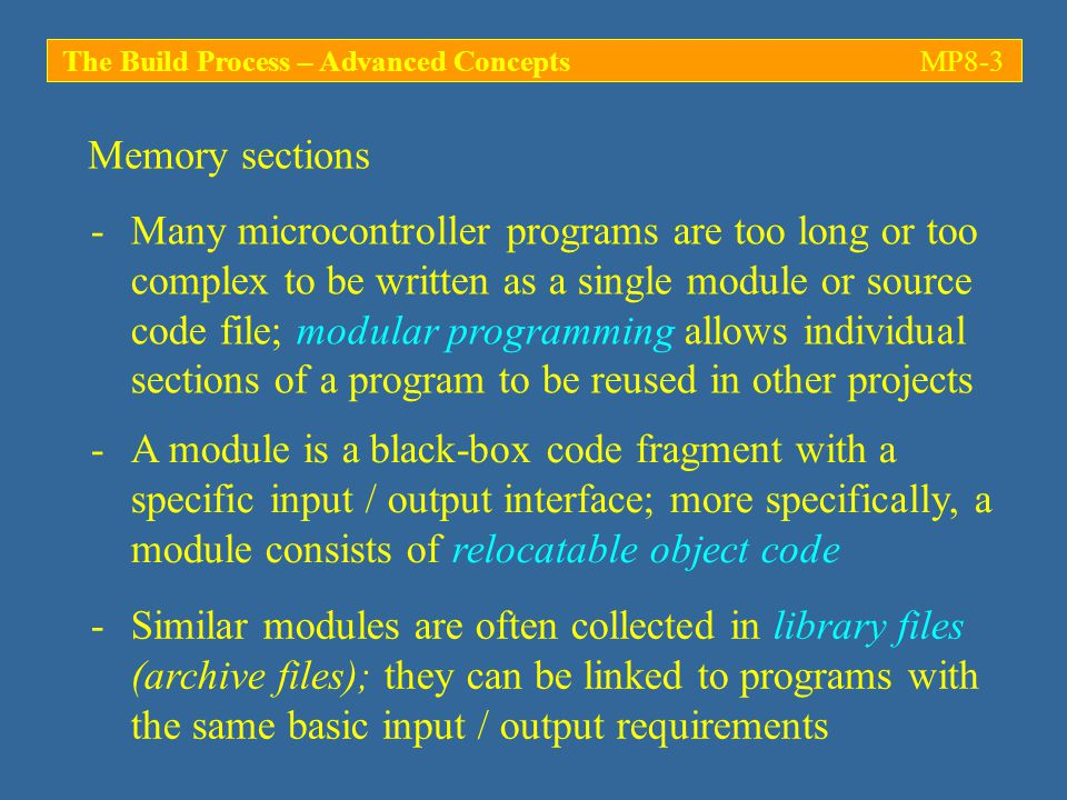 Memory sections The Build Process – Advanced ConceptsMP8-3 -Many microcontroller programs are too long or too complex to be written as a single module or source code file; modular programming allows individual sections of a program to be reused in other projects -Similar modules are often collected in library files (archive files); they can be linked to programs with the same basic input / output requirements -A module is a black-box code fragment with a specific input / output interface; more specifically, a module consists of relocatable object code