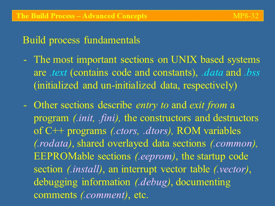 The Build Process – Advanced ConceptsMP8-32 -The most important sections on UNIX based systems are.text (contains code and constants),.data and.bss (initialized and un-initialized data, respectively) Build process fundamentals -Other sections describe entry to and exit from a program (.init,.fini), the constructors and destructors of C++ programs (.ctors,.dtors), ROM variables (.rodata), shared overlayed data sections (.common), EEPROMable sections (.eeprom), the startup code section (.install), an interrupt vector table (.vector), debugging information (.debug), documenting comments (.comment), etc.