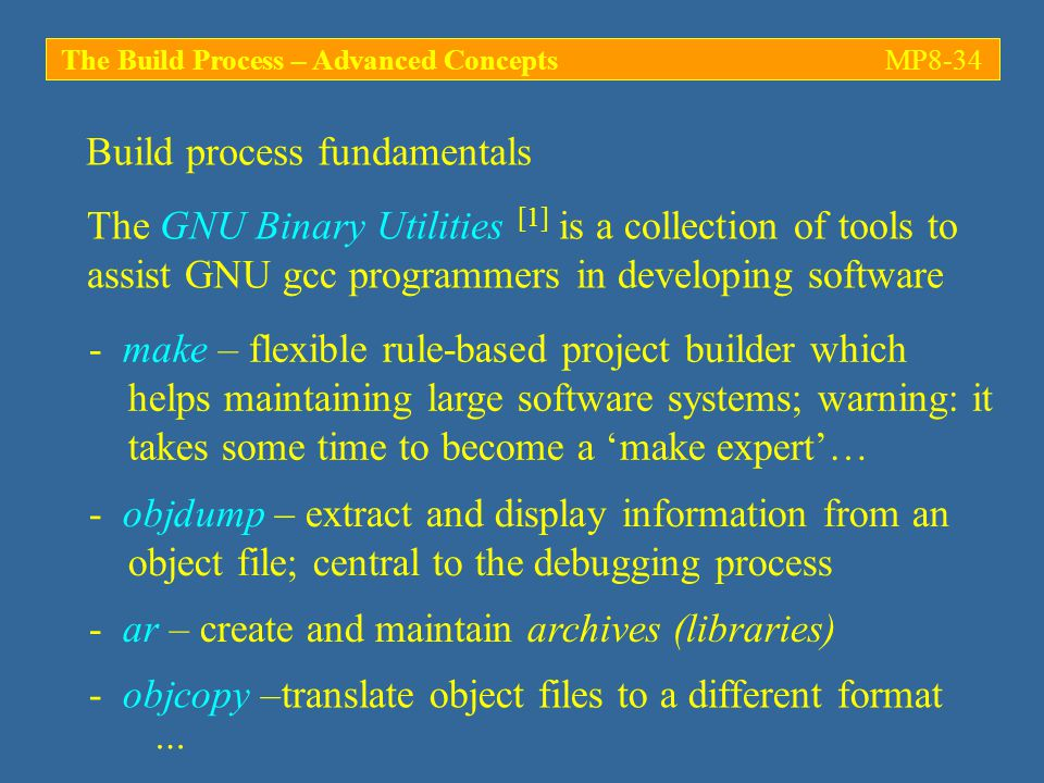 The Build Process – Advanced ConceptsMP8-34 The GNU Binary Utilities [1] is a collection of tools to assist GNU gcc programmers in developing software Build process fundamentals - make – flexible rule-based project builder which helps maintaining large software systems; warning: it takes some time to become a 'make expert'… - objdump – extract and display information from an object file; central to the debugging process - ar – create and maintain archives (libraries) - objcopy –translate object files to a different format …