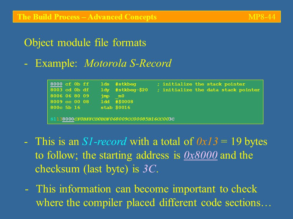 The Build Process – Advanced ConceptsMP8-44 -Example: Motorola S-Record Object module file formats 8000 cf 0b ff lds #stkbeg ; initialize the stack pointer 8003 cd 0b df ldy #stkbeg-$20 ; initialize the data stack pointer 8006 06 80 09 jmp _m0 8009 cc 00 08 ldd #$0008 800c 5b 16 stab $0016 S1138000CF0BFFCD0BDF068009CC00085B16CC003C -This is an S1-record with a total of 0x13 = 19 bytes to follow; the starting address is 0x8000 and the checksum (last byte) is 3C.