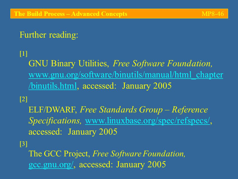 Further reading: [1] GNU Binary Utilities, Free Software Foundation, www.gnu.org/software/binutils/manual/html_chapter /binutils.html, accessed: January 2005 The Build Process – Advanced ConceptsMP8-46 [3] The GCC Project, Free Software Foundation, gcc.gnu.org/, accessed: January 2005 [2] ELF/DWARF, Free Standards Group – Reference Specifications, www.linuxbase.org/spec/refspecs/, accessed: January 2005