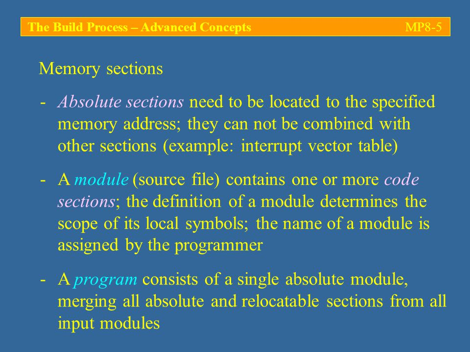 Memory sections The Build Process – Advanced ConceptsMP8-5 -Absolute sections need to be located to the specified memory address; they can not be combined with other sections (example: interrupt vector table) -A program consists of a single absolute module, merging all absolute and relocatable sections from all input modules -A module (source file) contains one or more code sections; the definition of a module determines the scope of its local symbols; the name of a module is assigned by the programmer
