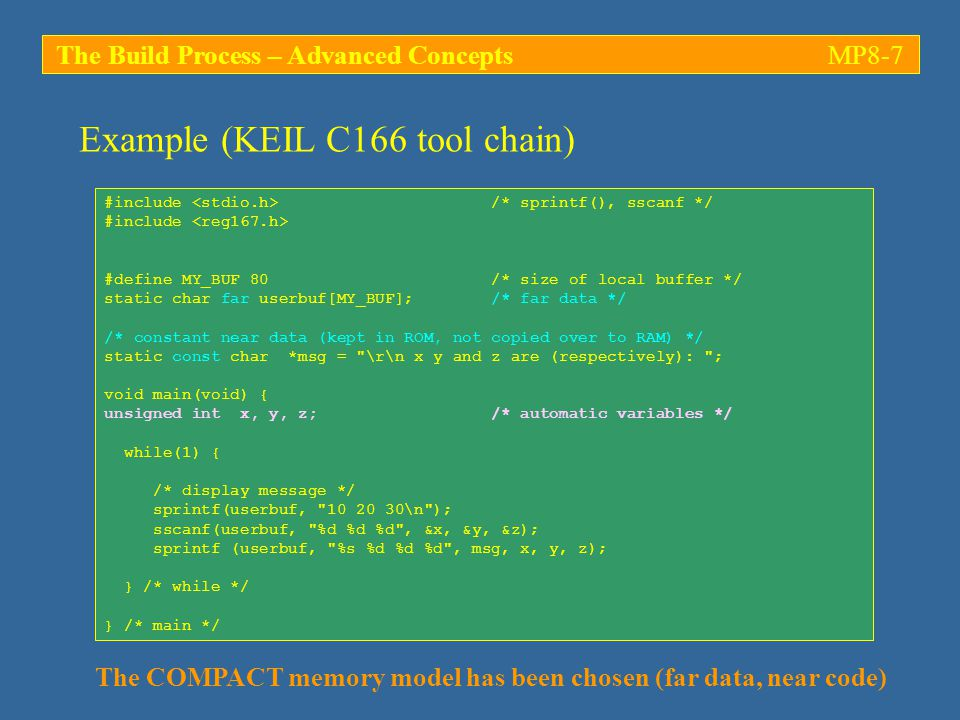 The Build Process – Advanced ConceptsMP8-28 Library files -Example: The KEIL C166 compiler suite provides a full set of libraries in the /lib folder; a list of objects contained in each one of these libraries can be obtained using the librarian utility /bin/lib166: C:\Keil\C166\BIN>lib166 LIST..\lib\C167C.lib TO.\c167.txt PUBLICS LIB166 LIBRARY MANAGER V4.24 COPYRIGHT KEIL ELEKTRONIK GmbH 1987 - 2002 C:\Keil\C166\BIN> -This extracts the full list of objects which have been archived in library file C167C.lib (in folder /lib), including all PUBLIC symbols; the resulting list is written to output file c167.txt