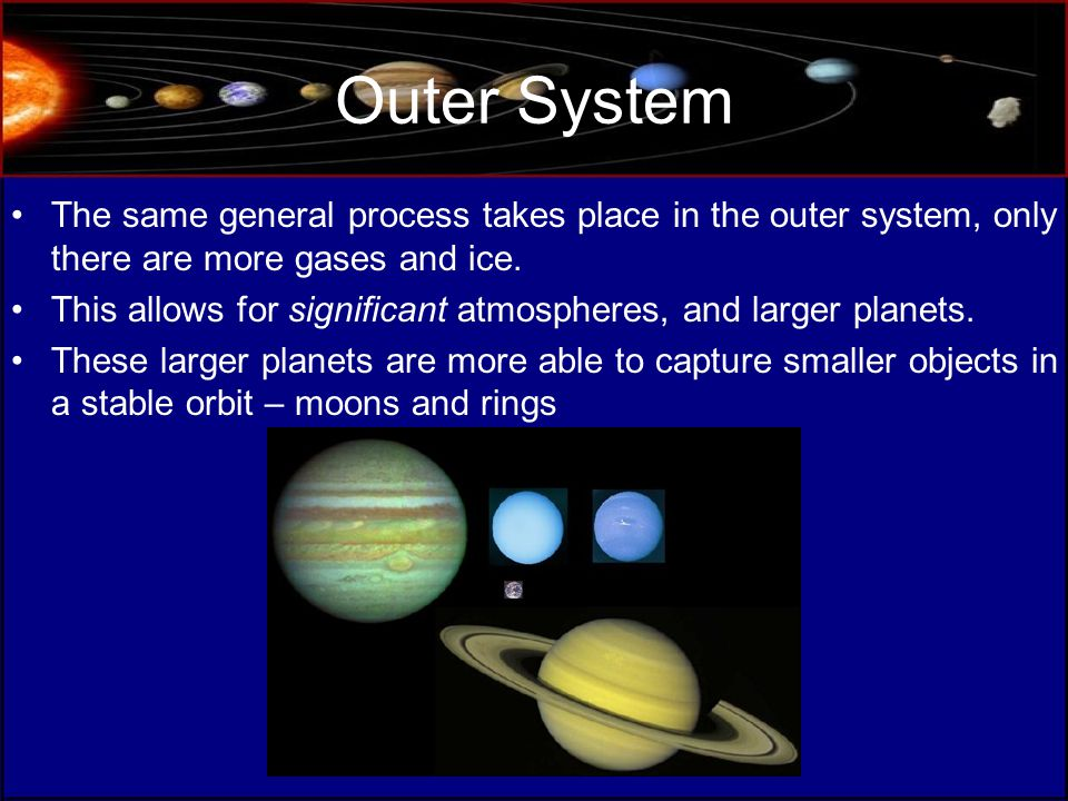 Outer System The same general process takes place in the outer system, only there are more gases and ice.