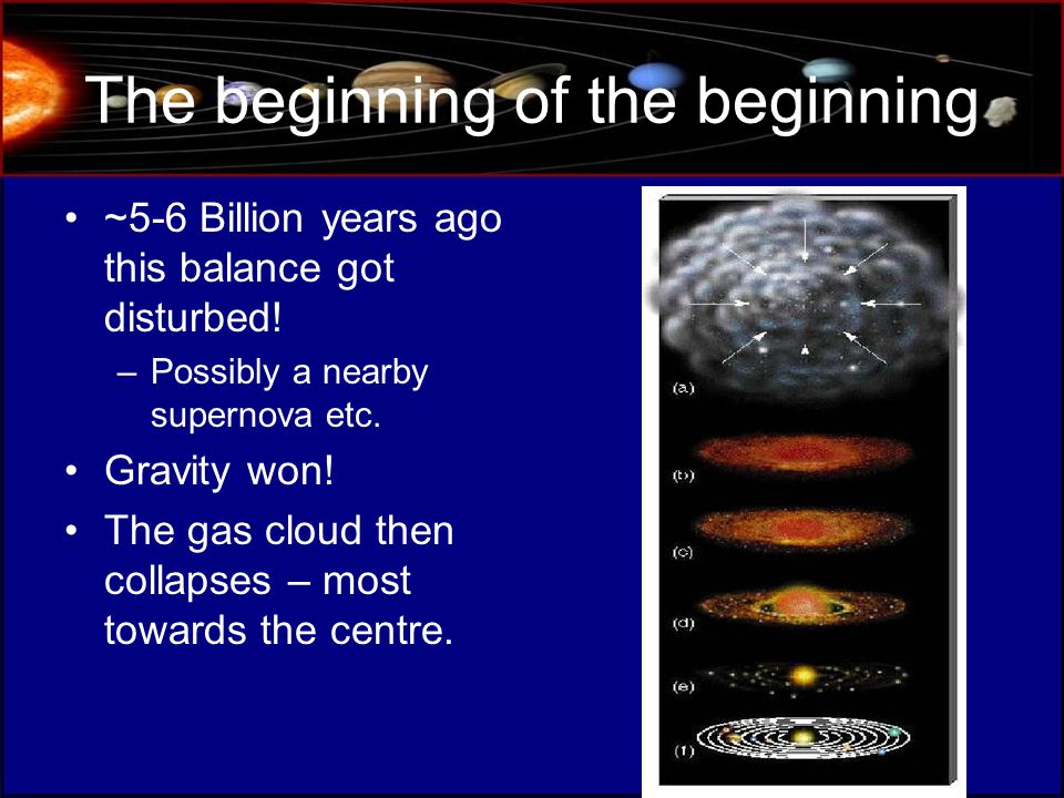 The beginning of the beginning ~5-6 Billion years ago this balance got disturbed.