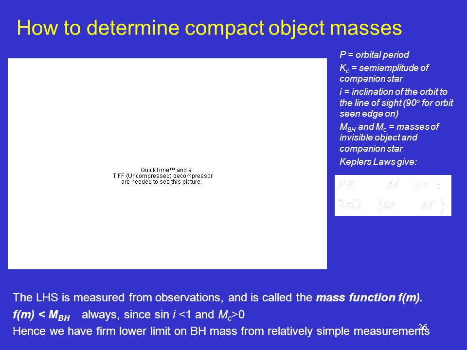 26 How to determine compact object masses P = orbital period K c = semiamplitude of companion star i = inclination of the orbit to the line of sight (90 o for orbit seen edge on) M BH and M c = masses of invisible object and companion star Keplers Laws give: The LHS is measured from observations, and is called the mass function f(m).