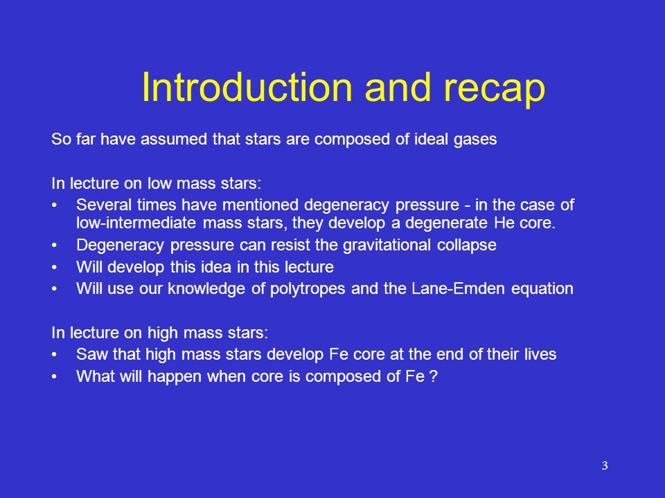 3 Introduction and recap So far have assumed that stars are composed of ideal gases In lecture on low mass stars: Several times have mentioned degeneracy pressure - in the case of low-intermediate mass stars, they develop a degenerate He core.