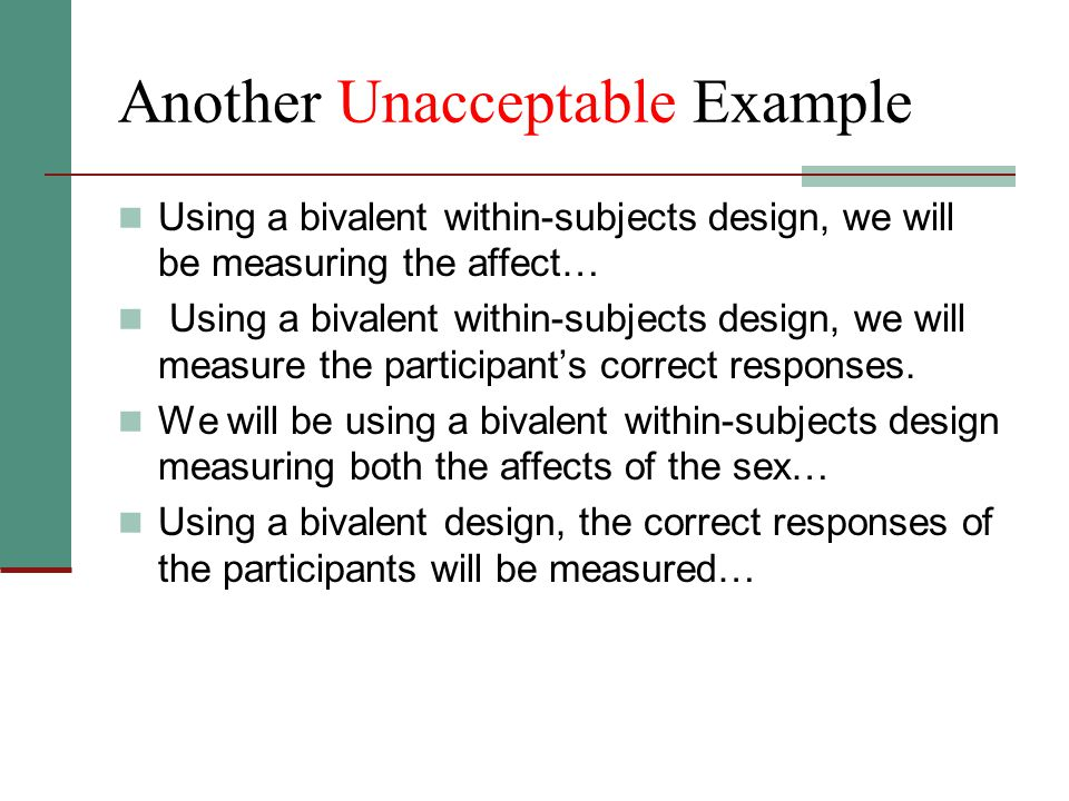 Another Unacceptable Example Using a bivalent within-subjects design, we will be measuring the affect… Using a bivalent within-subjects design, we will measure the participant's correct responses.