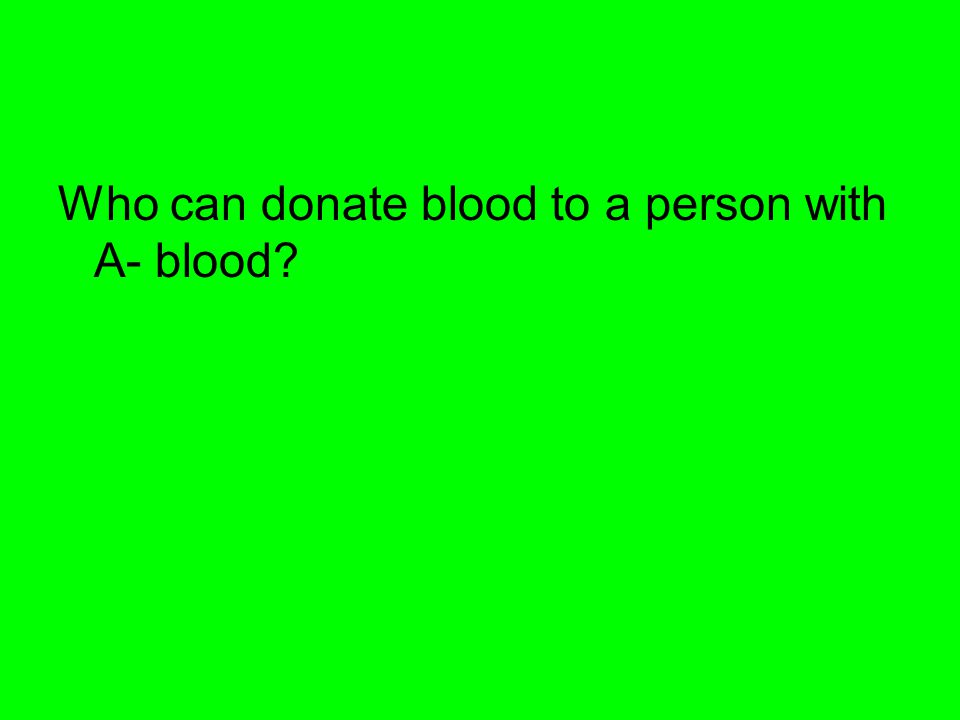 Who can donate blood to a person with A- blood?
