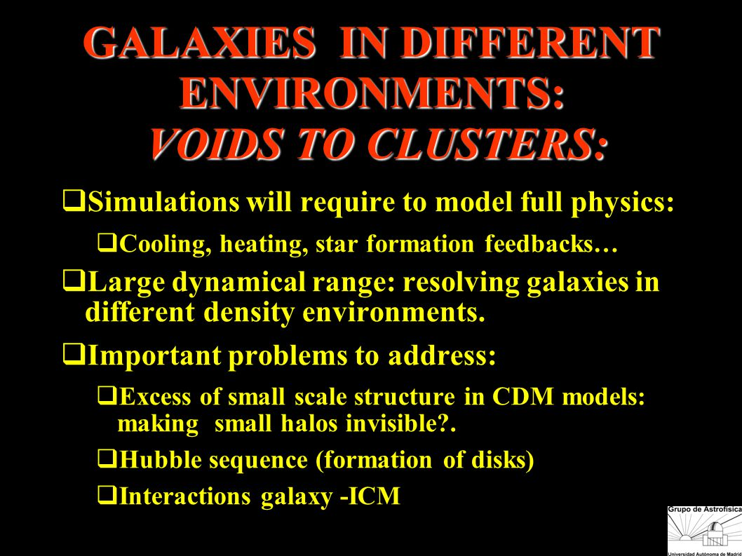 GALAXIES IN DIFFERENT ENVIRONMENTS: VOIDS TO CLUSTERS:  Simulations will require to model full physics:  Cooling, heating, star formation feedbacks…  Large dynamical range: resolving galaxies in different density environments.