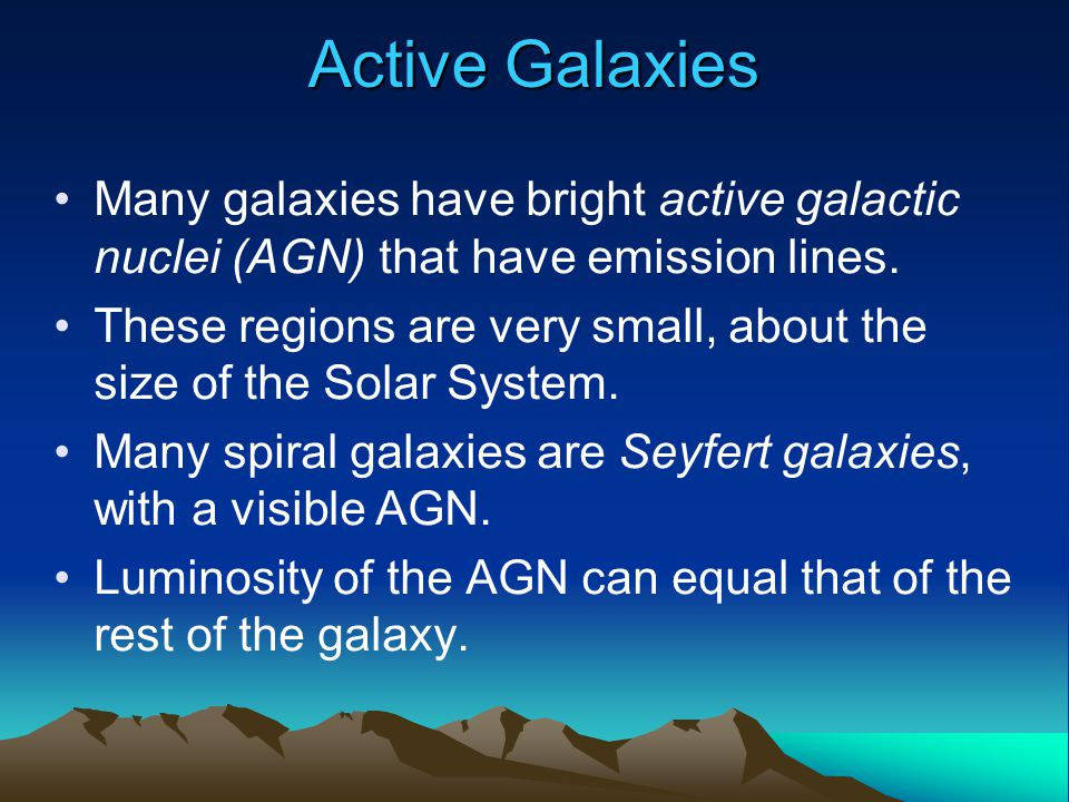 Active Galaxies Many galaxies have bright active galactic nuclei (AGN) that have emission lines. These regions are very small, about the size of the S