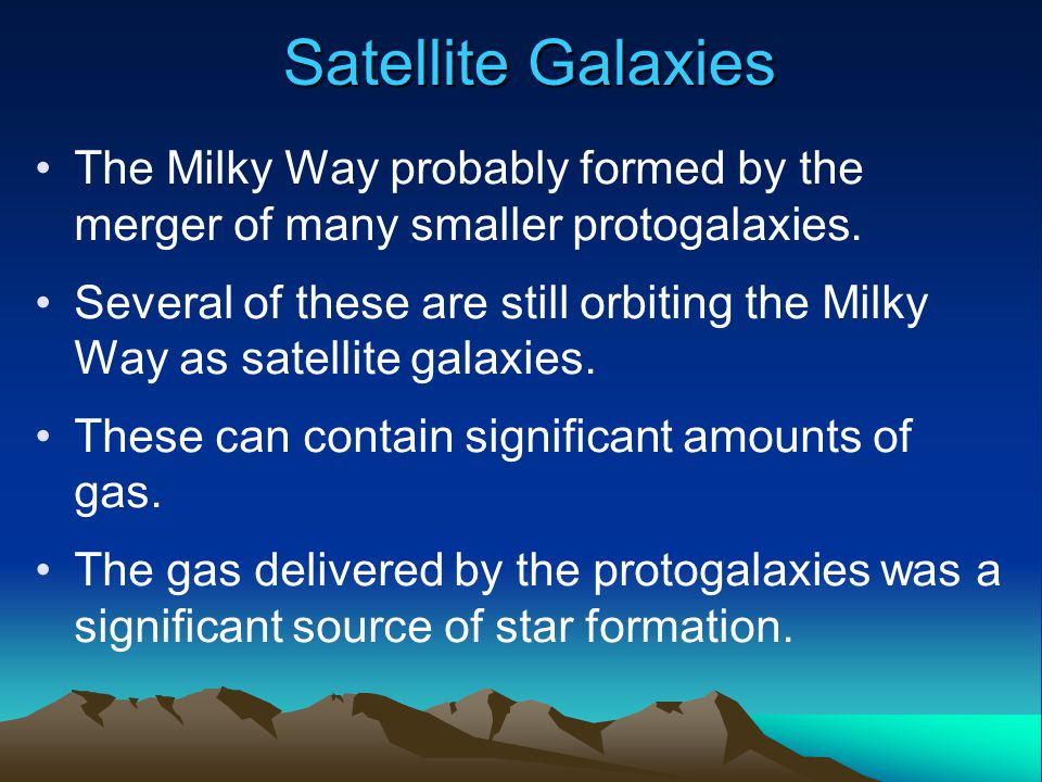 Satellite Galaxies The Milky Way probably formed by the merger of many smaller protogalaxies. Several of these are still orbiting the Milky Way as sat