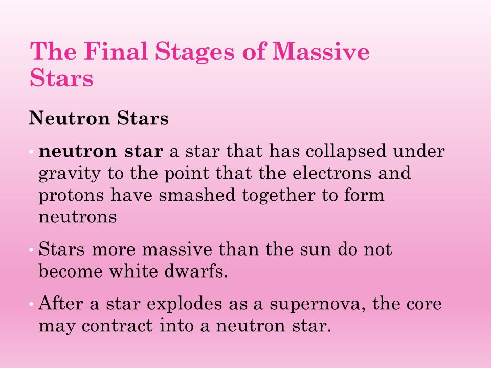 The Final Stages of Massive Stars Neutron Stars neutron star a star that has collapsed under gravity to the point that the electrons and protons have