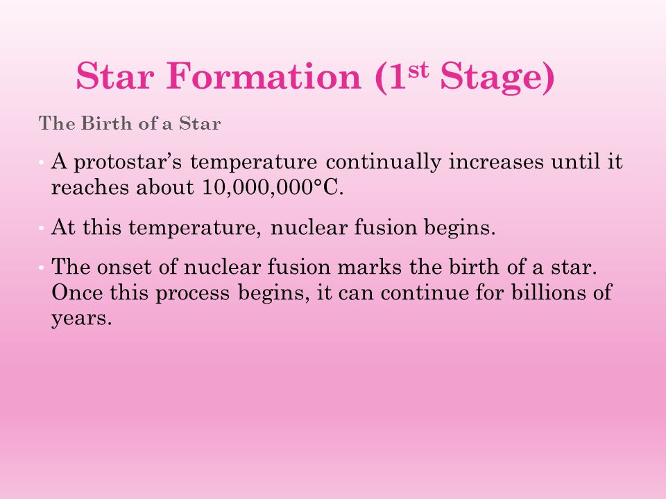 Star Formation (1 st Stage) The Birth of a Star A protostar's temperature continually increases until it reaches about 10,000,000°C. At this temperatu