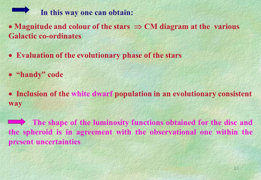 13  Magnitude and colour of the stars  CM diagram at the various Galactic co-ordinates  Evaluation of the evolutionary phase of the stars  handy code  Inclusion of the white dwarf population in an evolutionary consistent way The shape of the luminosity functions obtained for the disc and the spheroid is in agreement with the observational one within the present uncertainties In this way one can obtain: