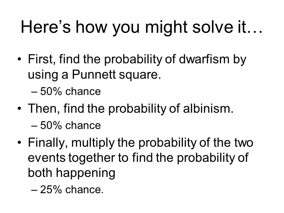 Here's how you might solve it… First, find the probability of dwarfism by using a Punnett square. –50% chance Then, find the probability of albinism.