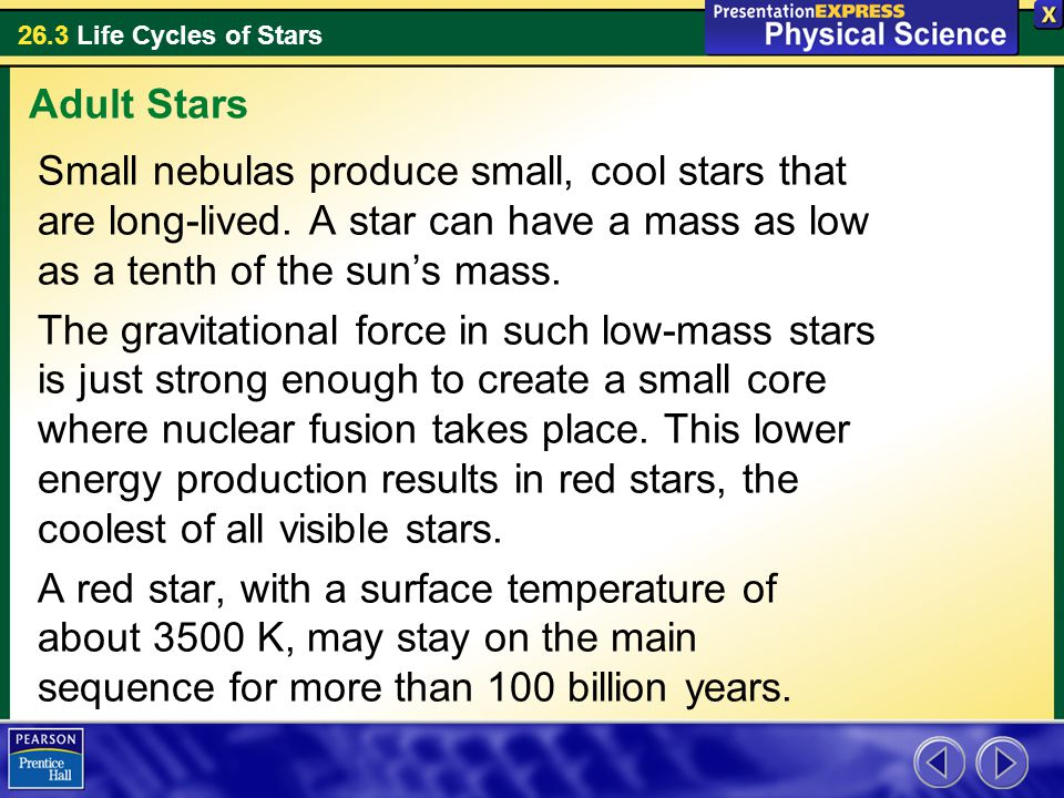 26.3 Life Cycles of Stars Small nebulas produce small, cool stars that are long-lived. A star can have a mass as low as a tenth of the sun's mass. The