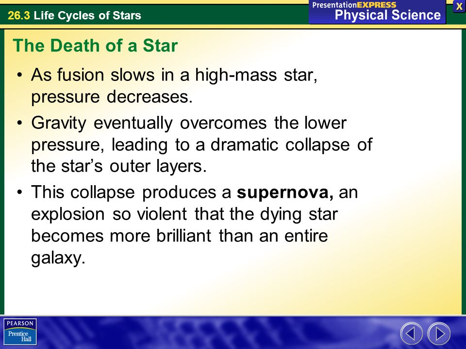 26.3 Life Cycles of Stars As fusion slows in a high-mass star, pressure decreases. Gravity eventually overcomes the lower pressure, leading to a drama