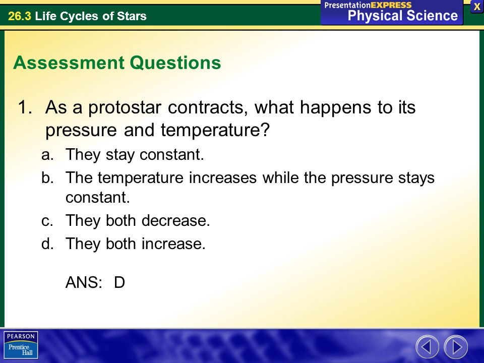 26.3 Life Cycles of Stars Assessment Questions 1.As a protostar contracts, what happens to its pressure and temperature? a.They stay constant. b.The t