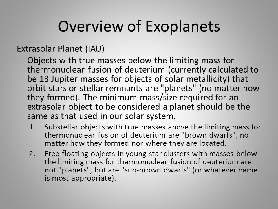 Overview of Exoplanets Extrasolar Planet (IAU) Objects with true masses below the limiting mass for thermonuclear fusion of deuterium (currently calculated to be 13 Jupiter masses for objects of solar metallicity) that orbit stars or stellar remnants are planets (no matter how they formed).