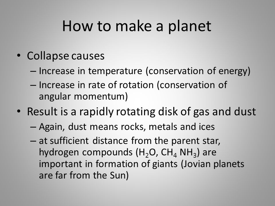 How to make a planet Collapse causes – Increase in temperature (conservation of energy) – Increase in rate of rotation (conservation of angular momentum) Result is a rapidly rotating disk of gas and dust – Again, dust means rocks, metals and ices – at sufficient distance from the parent star, hydrogen compounds (H 2 O, CH 4 NH 3 ) are important in formation of giants (Jovian planets are far from the Sun)
