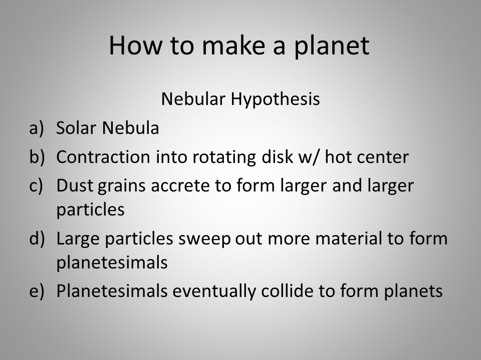 How to make a planet Nebular Hypothesis a)Solar Nebula b)Contraction into rotating disk w/ hot center c)Dust grains accrete to form larger and larger particles d)Large particles sweep out more material to form planetesimals e)Planetesimals eventually collide to form planets