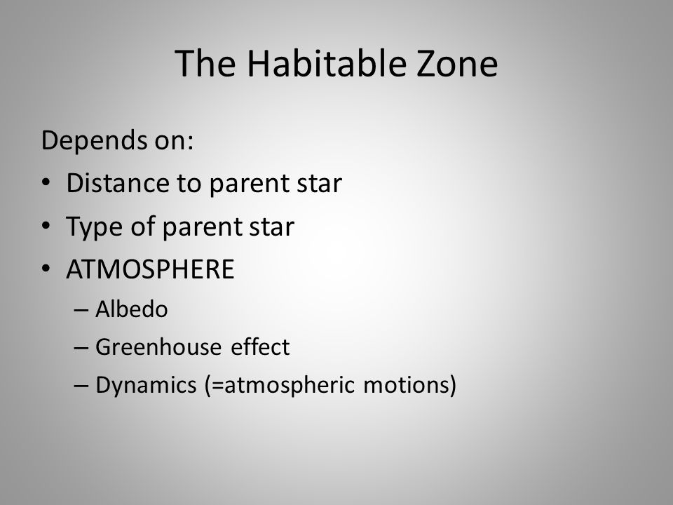 The Habitable Zone Depends on: Distance to parent star Type of parent star ATMOSPHERE – Albedo – Greenhouse effect – Dynamics (=atmospheric motions)