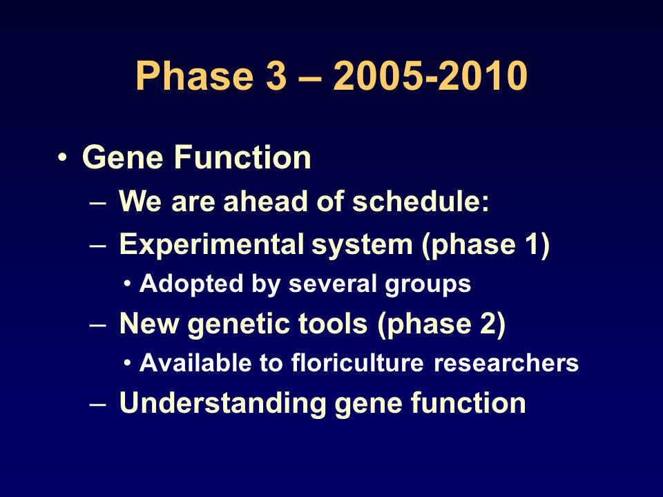 Phase 3 – 2005-2010 Gene Function – We are ahead of schedule: – Experimental system (phase 1) Adopted by several groups – New genetic tools (phase 2) Available to floriculture researchers – Understanding gene function