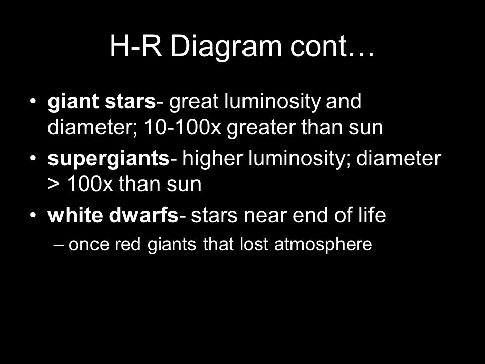 H-R Diagram cont… giant stars- great luminosity and diameter; 10-100x greater than sun supergiants- higher luminosity; diameter > 100x than sun white