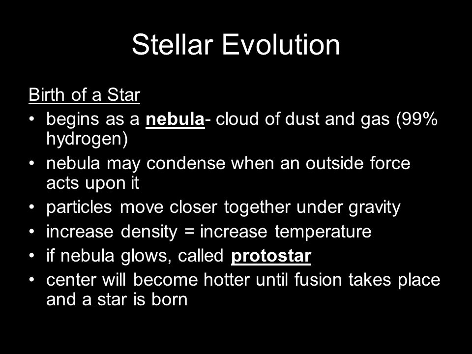 Stellar Evolution Birth of a Star begins as a nebula- cloud of dust and gas (99% hydrogen) nebula may condense when an outside force acts upon it part