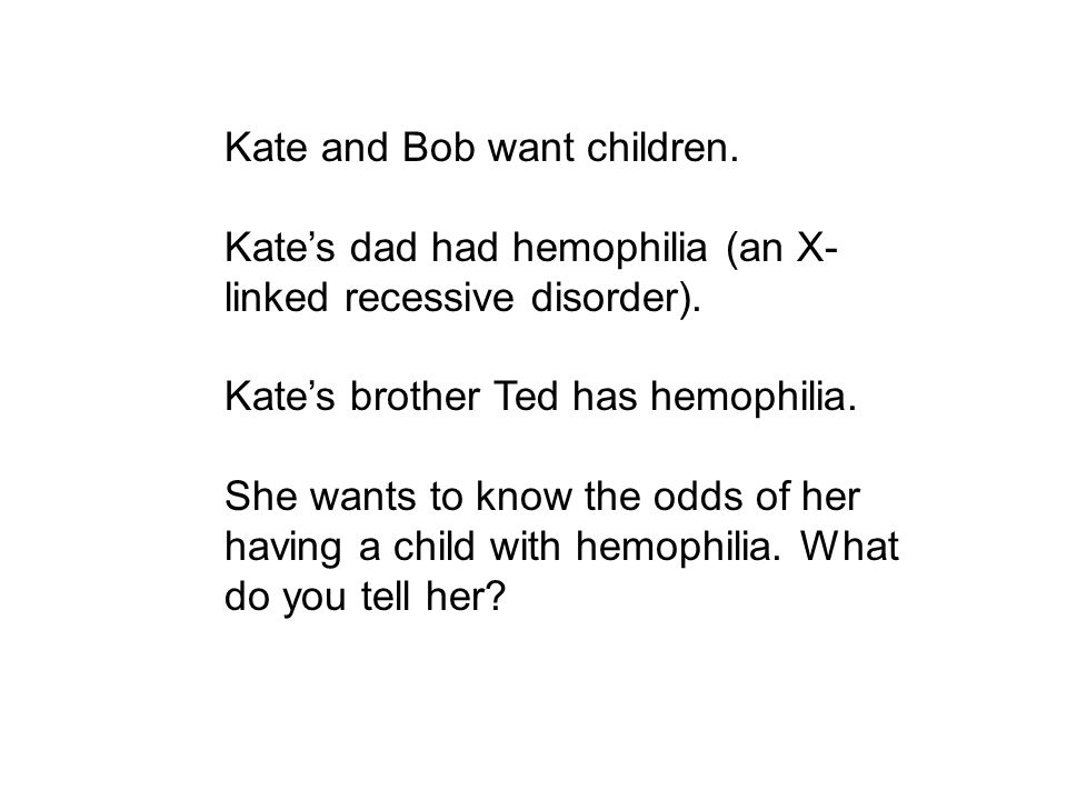 Kate and Bob want children. Kate's dad had hemophilia (an X- linked recessive disorder). Kate's brother Ted has hemophilia. She wants to know the odds