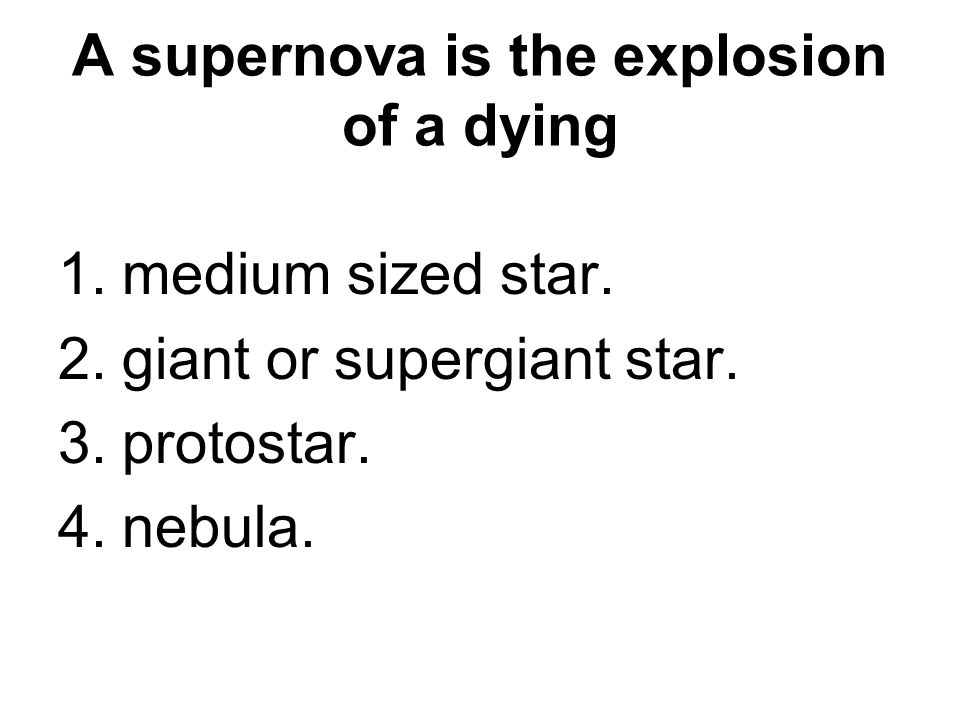 A supernova is the explosion of a dying 1.medium sized star. 2.giant or supergiant star. 3.protostar. 4.nebula.